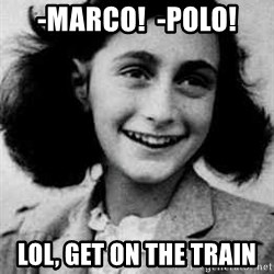 Anne Frank - -Marco!  -Polo! Lol, get on the train