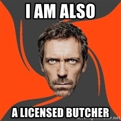AngryDoctor - I am also a licensed Butcher