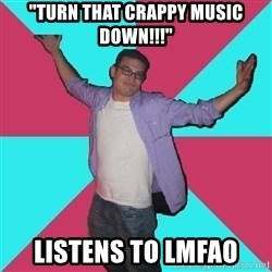 "Douchebag Roommate - ""Turn that crappy music down!!!"" Listens to lmfao"