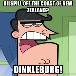 i blame dinkleberg - oilspill off the coast of new zealand? dinkleburg!