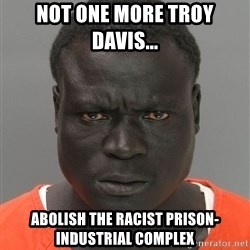Jailnigger - not one more troy davis...  abolish the racist prison-industrial complex