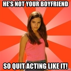 Jealous Girl - he's not your boyfriend so quit acting like it!