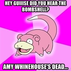Slowpoke - hey guiiise did you hear the bombshell? amy whinehouse's dead...