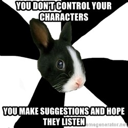 Roleplaying Rabbit - You don't control your characters You make suggestions and hope they listen