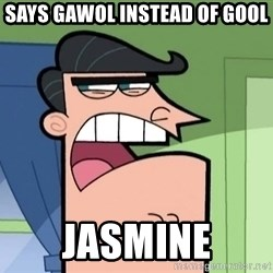 i blame dinkleberg - says gawol instead of gool jasmine