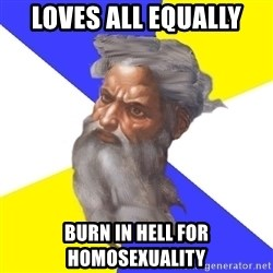 Advice God - Loves all equally burn in hell for homosexuality