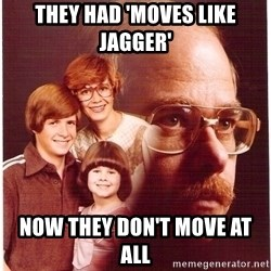 Vengeance Dad - They had 'moves like jagger' now they don't move at all
