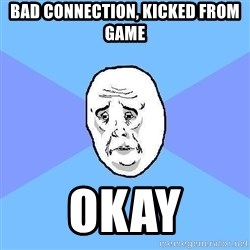 Okay Guy - bad connection, kicked from game okay