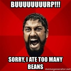 THIS IS SPARTAAA!!11!1 - BUUUUUUUURP!!! Sorry, I ate too many beans