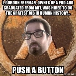 Gordon Freeman - I, Gordon Freeman, Owner of a PHD and graduated from MIT, was hired to do the gratest job in human history... Push a button