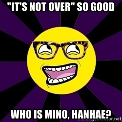 "bbcfandumb - ""IT'S NOT OVER"" SO GOOD WHO IS MINO, HANHAE?"