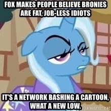 Seriously Pony - Fox makes people believe bronies are fat, job-less idiots it's a network bashing a cartoon, what a new low.