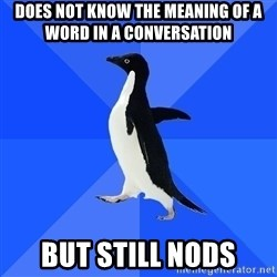 Socially Awkward Penguin - does not know the meaning of a word in a conversation but still nods