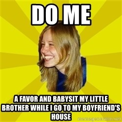 Trologirl - DO ME a favoR and babysit my little brother while i go to my boyfriend'S house