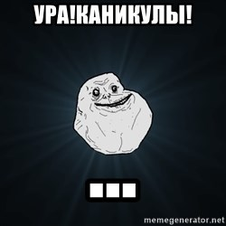 Forever Alone - УРА!КАНИКУЛЫ! ...