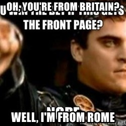 Downvoting Roman - oh, you're from britain? Well, I'm from rome