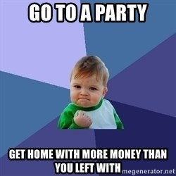 Success Kid - Go to a party Get home with more money than you left with