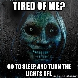 NEVER ALONE  - TIRED OF ME? GO TO SLEEP, AND TURN THE LIGHTS OFF.