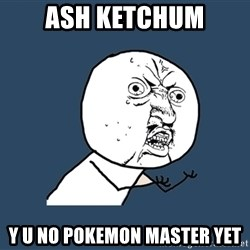 Y U No - Ash ketchum y u no pokemon master yet