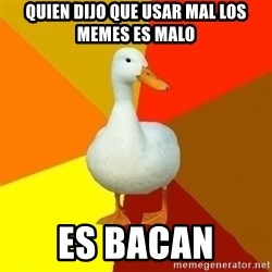 Technologically Impaired Duck - quien dijo que usar mal los memes es malo es bacan