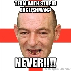 Country English Idiot - Team with stupid Englishman? Never!!!!