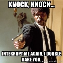 Samuel L Jackson - knock, knock... interrupt me again. I double dare you.