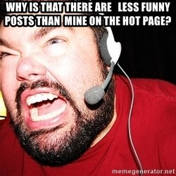 Angry Gamer - Why is that there are   less funny posts than  mine on the hot page?