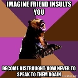 Emotionally Volatile Bear - imagine friend insults you become distraught, vow never to speak to them again