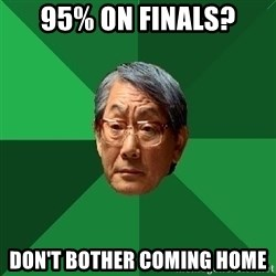 High Expectations Asian Father - 95% on finals? Don't bother coming home