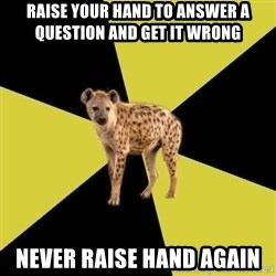 High School Hyena - RAISE YOUR HAND TO ANSWER A QUESTION AND GET IT WRONG NEVER RAISE HAND AGAIN