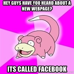 Slowpoke - hey guys have you heard about a new webpage? its called facebook