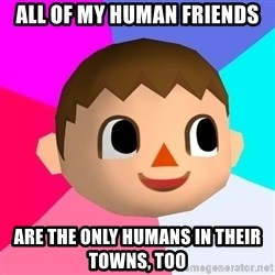 Animal Crossing - ALL OF MY HUMAN FRIENDS ARE THE ONLY HUMANS IN THEIR TOWNS, TOO