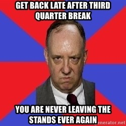 thee angry band director - get back late after third quarter break you are never leaving the stands ever again