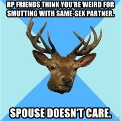 Smut Player Stag - RP friends think you're weird for smutting with same-sex partner. Spouse doesn't care.
