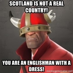 Furious Soldier - SCOTLAND IS NOT A REAL COUNTRY! YOU ARE AN ENGLISHMAN WITH A DRESS!