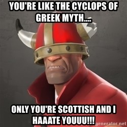 Furious Soldier - You're like the cyclops of greek myth.... ONLY YOU'RE SCOTTISH AND I HAAATE YOUUU!!!