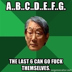 High Expectations Asian Father - A..b..c..d..e..f..g. the last 6 can go fuck themselves.