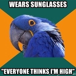 "Paranoid Parrot - Wears sUnglasses ""everyone thinks I'm high"""