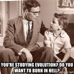 Racist Father -  you're studying evolution? do you want to burn in hell?