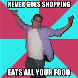 Douchebag Roommate - never goes shopping eats all your food