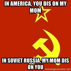 In Soviet Russia - In America, You dis on my mom In Soviet Russia, My mom dis on you