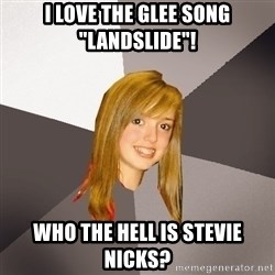 "Musically Oblivious 8th Grader - i love the glee song ""Landslide""! Who the hell is Stevie Nicks?"