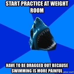 fyeahswimshark - start practice at weight room have to be dragged out because swimming is more painful