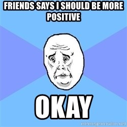 Okay Guy - Friends says i should be more positive okay