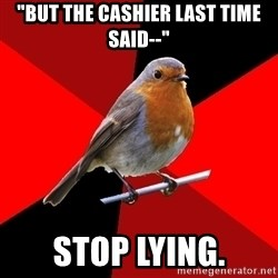 """Retail Robin - """"But the cashier last time said--"""" Stop lying."""