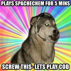 Gamer Dog - Plays spachechem for 5 mins Screw this- Lets play COd