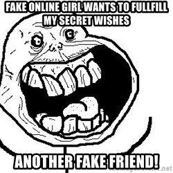 Happy Forever Alone - Fake online girl wants to fullfill my secret wishes another fake friend!