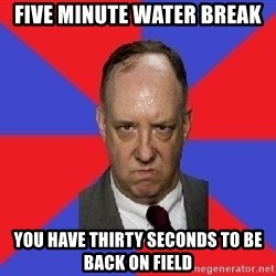 thee angry band director - FIVE MINUTE WATER BREAK YOU HAVE THIRTY SECONDS TO BE BACK ON FIELD