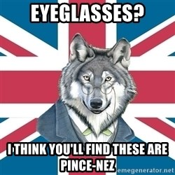 Sir Courage Wolf Esquire - eyeGlasses? I think you'll find these are pince-nez