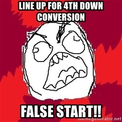 Rage FU - line up for 4th down conversion false start!!